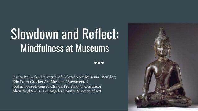 Slowdown and Reflect: Mindfulness at Museums Jessica Brunecky-University of Colorado Art Museum (Boulder) Erin Dorn-Crocke...