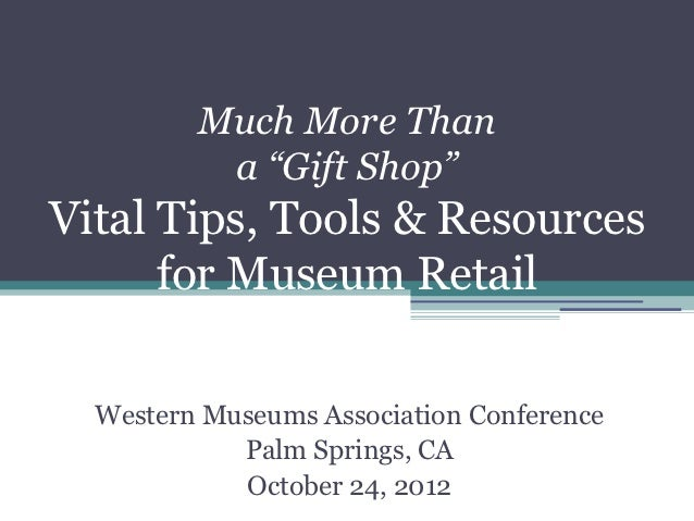 """Much More Than          a """"Gift Shop""""Vital Tips, Tools & Resources      for Museum Retail  Western Museums Association Con..."""
