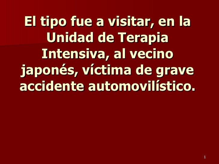 El tipo fue a visitar, en la Unidad de Terapia Intensiva, al vecino japonés, víctima de grave accidente automovilístico.