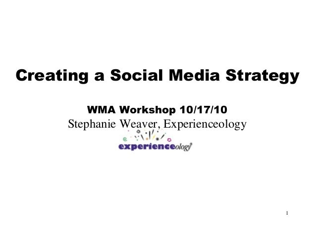 1 Creating a Social Media Strategy WMA Workshop 10/17/10 Stephanie Weaver, Experienceology
