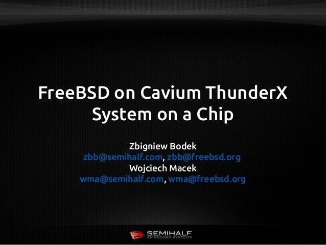 FreeBSD on Cavium ThunderX System on a Chip Zbigniew Bodek zbb@semihalf.com, zbb@freebsd.org Wojciech Macek wma@semihalf.c...