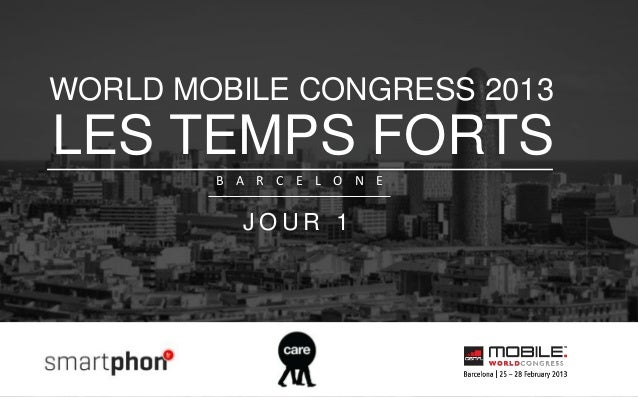 WORLD MOBILE CONGRESS 2013LES TEMPS FORTS        B A R C E L O N E          JOUR 1