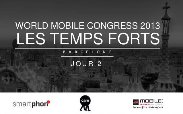 WORLD MOBILE CONGRESS 2013LES TEMPS FORTS        B A R C E L O N E          JOUR 2