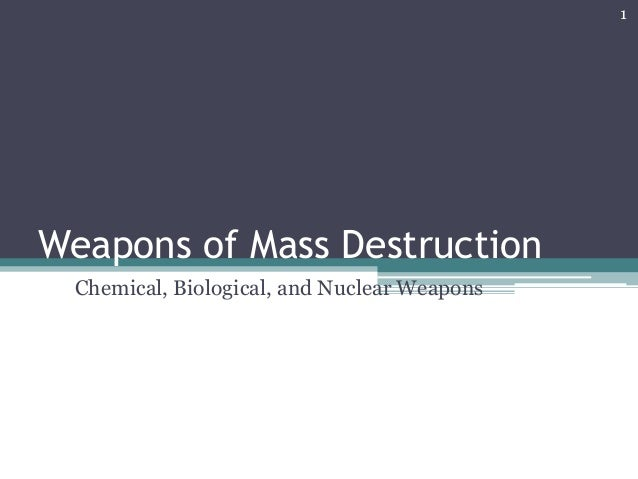 Weapons of Mass Destruction Chemical, Biological, and Nuclear Weapons 1