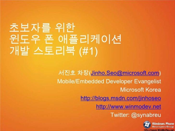 초보자를 위한 <br />윈도우 폰 애플리케이션 <br />개발 스토리북 (#1)<br />서진호 차장(Jinho.Seo@microsoft.com)<br />Mobile/Embedded Developer Evangeli...
