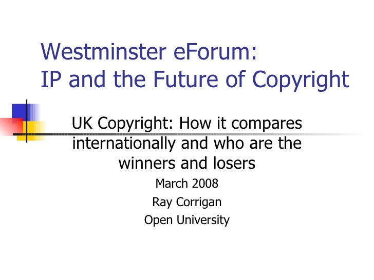 Westminster eForum:  IP and the Future of Copyright UK Copyright: How it compares internationally and who are the winners ...