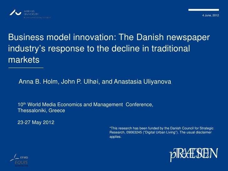 4 June, 2012Business model innovation: The Danish newspaperindustry's response to the decline in traditionalmarkets  Anna ...