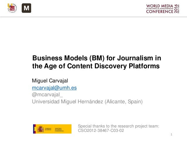 Business Models (BM) for Journalism in the Age of Content Discovery Platforms Miguel Carvajal mcarvajal@umh.es @mcarvajal_...