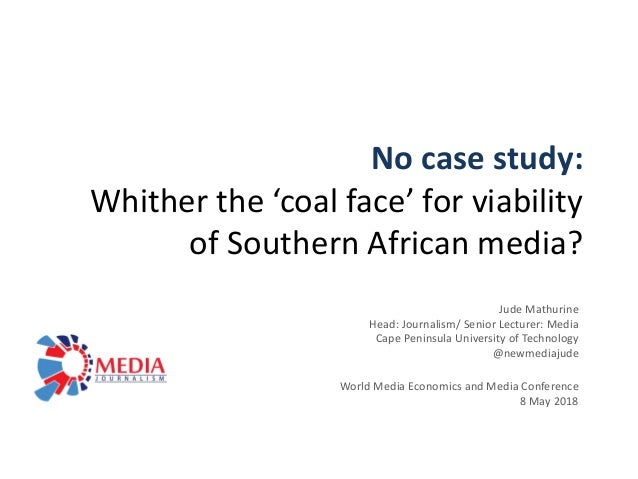 No case study: Whither the 'coal face' for viability of Southern African media? Jude Mathurine Head: Journalism/ Senior Le...