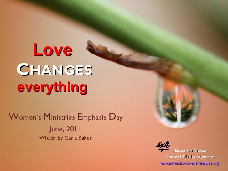 Love   C HANGES everything  W omen's  M inistries  E mphasis  D ay June, 2011 Witten by Carla Baker General Conference  Wo...