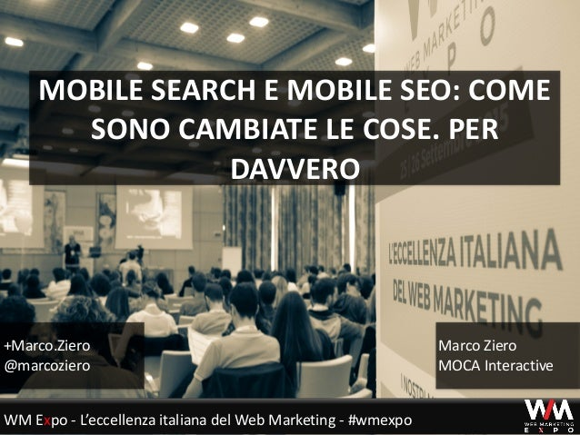 MOBILE	SEARCH	E	MOBILE	SEO:	COME	 SONO	CAMBIATE	LE	COSE.	PER	 DAVVERO +Marco.Ziero	 @marcoziero Marco	Ziero	 MOCA	Interact...