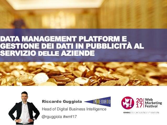 DATA MANAGEMENT PLATFORM E GESTIONE DEI DATI IN PUBBLICITÀ AL SERVIZIO DELLE AZIENDE Riccardo Guggiola Head of Digital Bus...