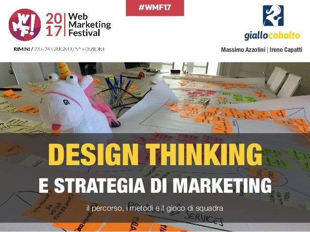 #WMF17 DESIGN THINKING E STRATEGIA DI MARKETING il percorso, i metodi e il gioco di squadra Massimo Azzolini | Irene Capa...