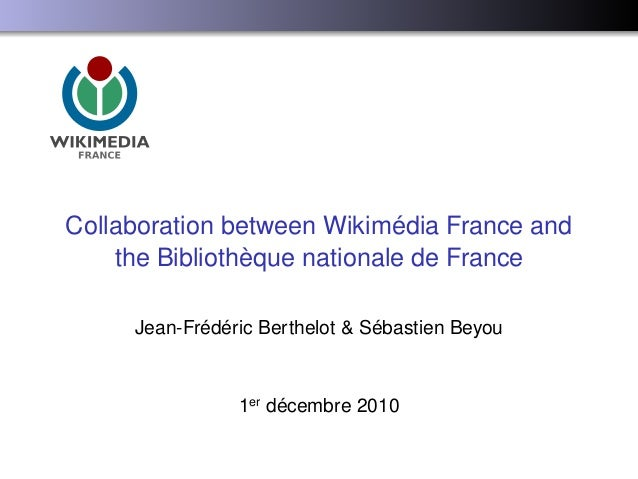 Collaboration between Wikimédia France and the Bibliothèque nationale de France Jean-Frédéric Berthelot & Sébastien Beyou ...