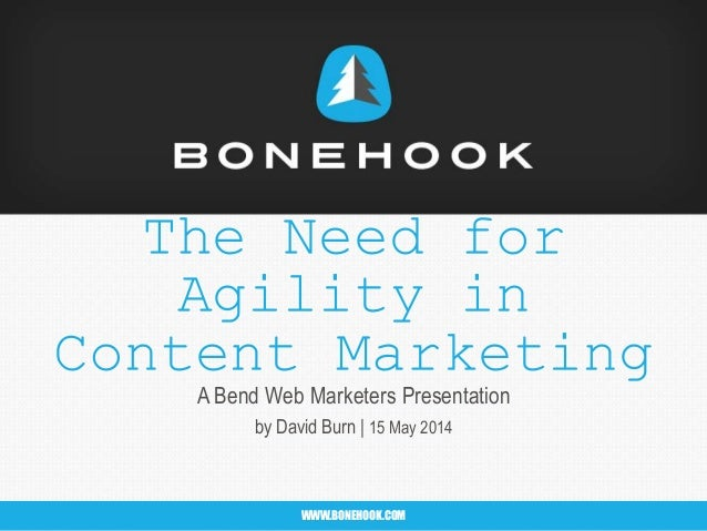 WWW.BONEHOOK.COMWWW.BONEHOOK.COM The Need for Agility in Content Marketing A Bend Web Marketers Presentation by David Burn...