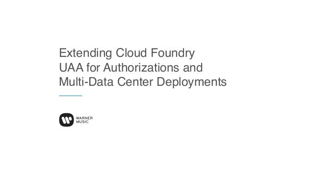 Extending Cloud Foundry UAA for Authorizations and Multi-Data Center Deployments
