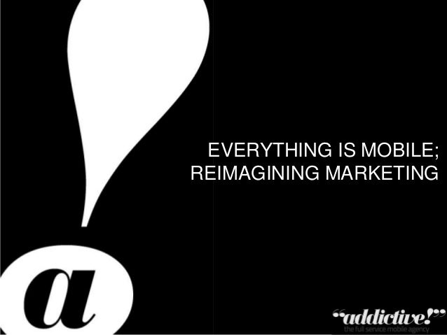EVERYTHING IS MOBILE; REIMAGINING MARKETING  Private & Confidential – Copyright Addictive Ltd 2011