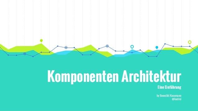 Komponenten Architektur Eine Einführung by Benedikt Kusemann @kadrei