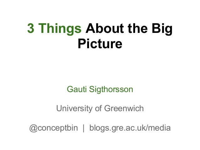 3 Things About the Big       Picture         Gauti Sigthorsson      University of Greenwich@conceptbin | blogs.gre.ac.uk/m...