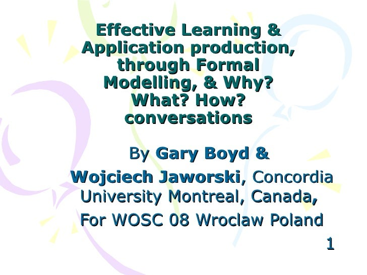 Effective Learning & Application production, through Formal Modelling, & Why? What? How? conversations By  Gary Boyd & Woj...