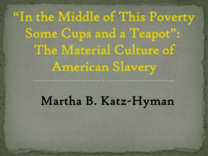 """In the Middle of This Poverty Some Cups and a Teapot"":  The Material Culture of American Slavery<br />Martha B. Katz-Hyma..."