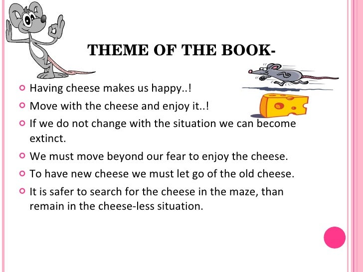 conclusion to who moved my cheese I realized that if i did not change, i would become extinct, my reality as a person enjoying happiness would cease to exist i adapted to the opportunity that this book presented to me in conclusion, johnson's book who moved my cheese, should not be accepted at the literal level it requires a deeper analysis however.