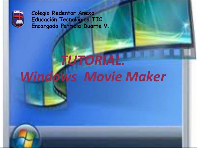 Colegio Redentor Anexo Educación Tecnológica TIC Encargada Patricia Duarte V.  TUTORIAL. Windows Movie Maker