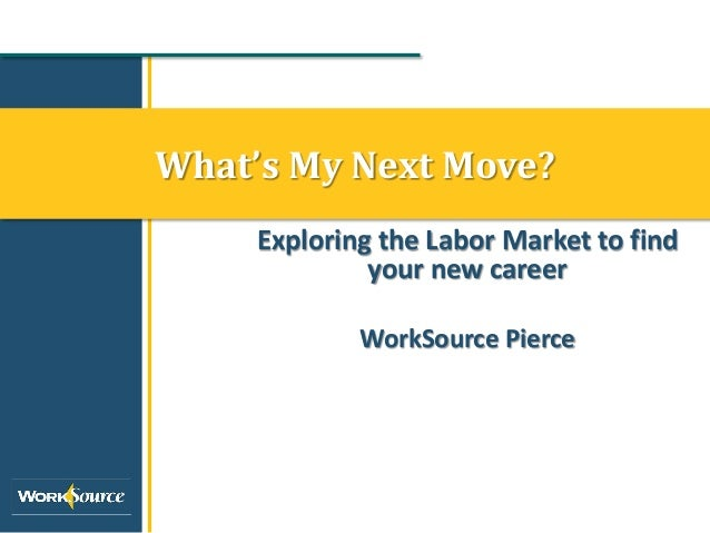 What's My Next Move?     Exploring the Labor Market to find              your new career             WorkSource Pierce