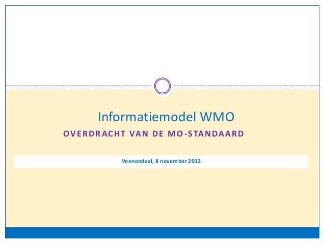 Informatiemodel WMOO V E R D R A C H T VA N D E M O - S TA N D A A R D                Veenendaal, 8 november 2012