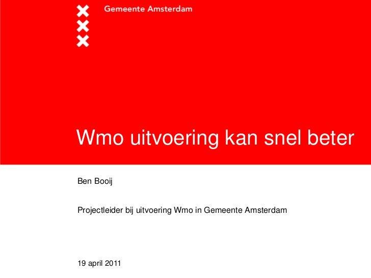 Wmo uitvoering kan snel beterBen BooijProjectleider bij uitvoering Wmo in Gemeente Amsterdam19 april 2011