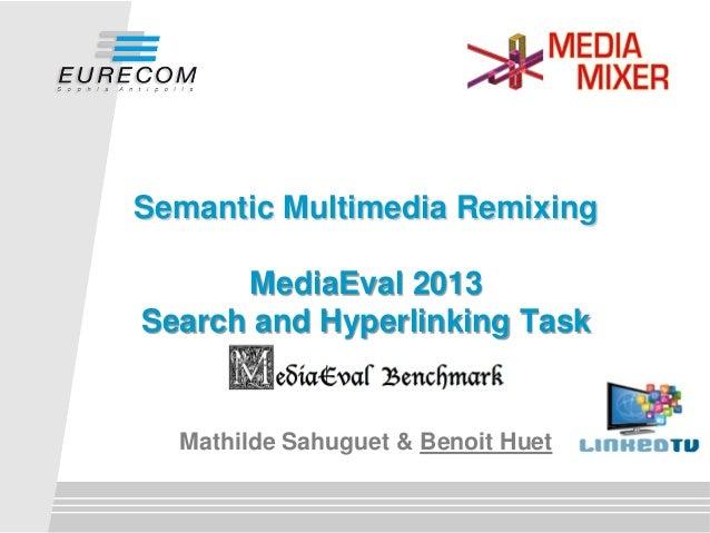 Semantic Multimedia Remixing MediaEval 2013 Search and Hyperlinking Task  Mathilde Sahuguet & Benoit Huet