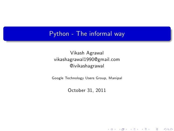 Python - The informal way        Vikash Agrawal vikashagrawal1990@gmail.com        @ivikashagrawalGoogle Technology Users ...