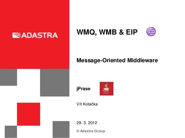 WMQ, WMB & EIPMessage-Oriented MiddlewarejPraseVít Kotačka29. 3. 2012© Adastra Group