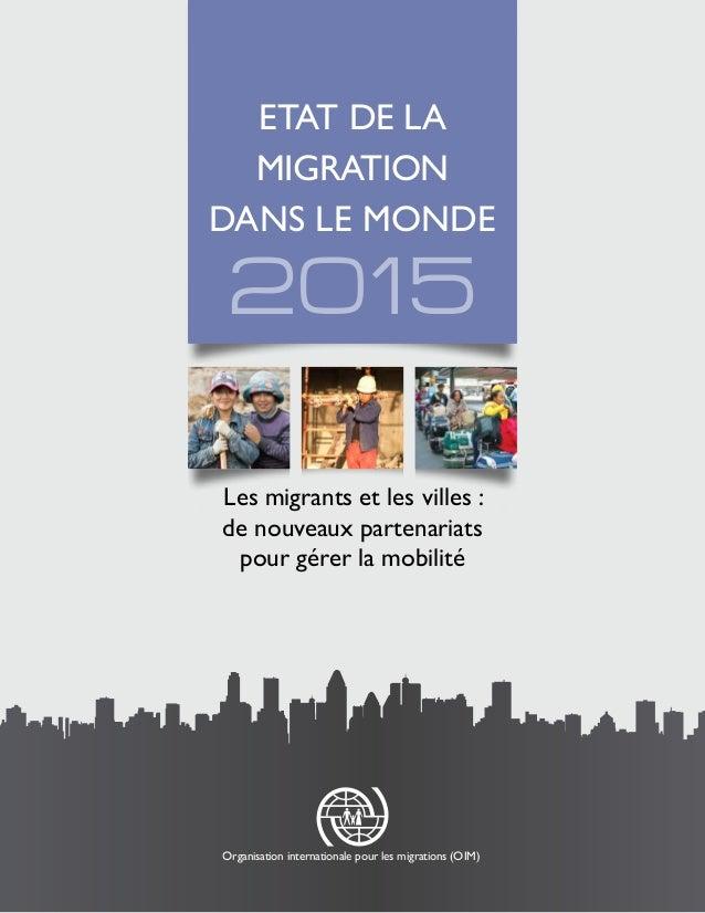 2015 ETAT DE LA MIGRATION DANS LE MONDE Les migrants et les villes : de nouveaux partenariats pour gérer la mobilité Organ...