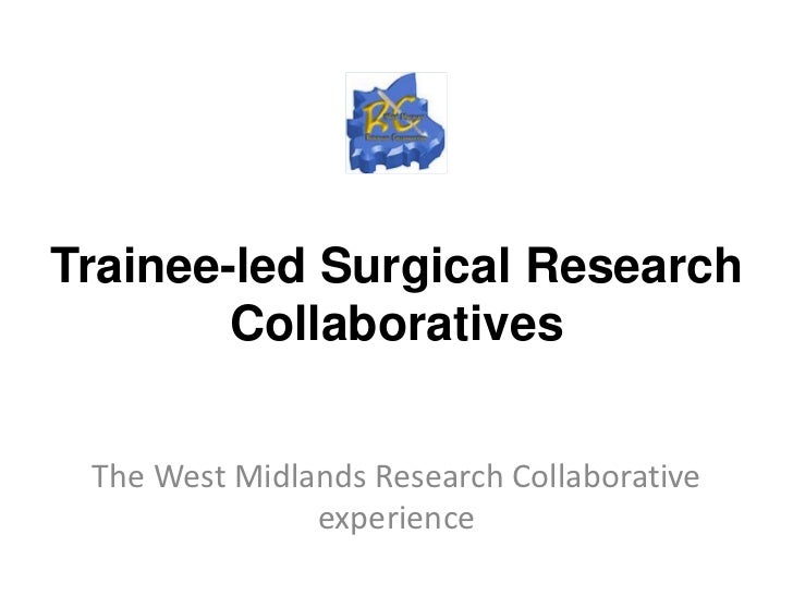 Trainee-led Surgical Research        Collaboratives The West Midlands Research Collaborative               experience