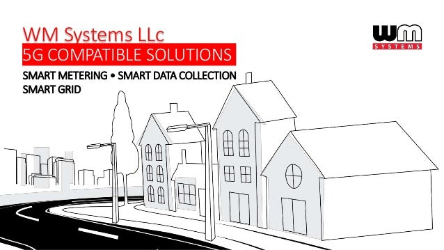 SMART METERING • SMART DATA COLLECTION SMART GRID WM Systems LLc 5G COMPATIBLE SOLUTIONS