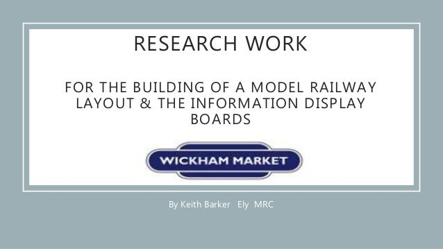By Keith Barker Ely MRC RESEARCH WORK FOR THE BUILDING OF A MODEL RAILWAY LAYOUT & THE INFORMATION DISPLAY BOARDS