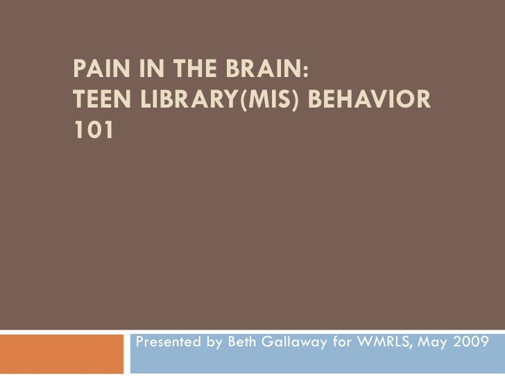 PAIN IN THE BRAIN: TEEN LIBRARY(MIS) BEHAVIOR 101 Presented by Beth Gallaway for WMRLS, May 2009