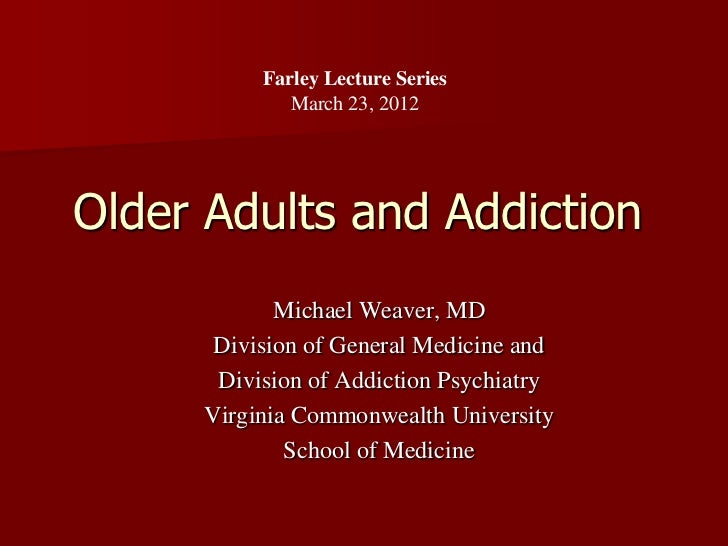 Farley Lecture Series             March 23, 2012Older Adults and Addiction            Michael Weaver, MD      Division of ...