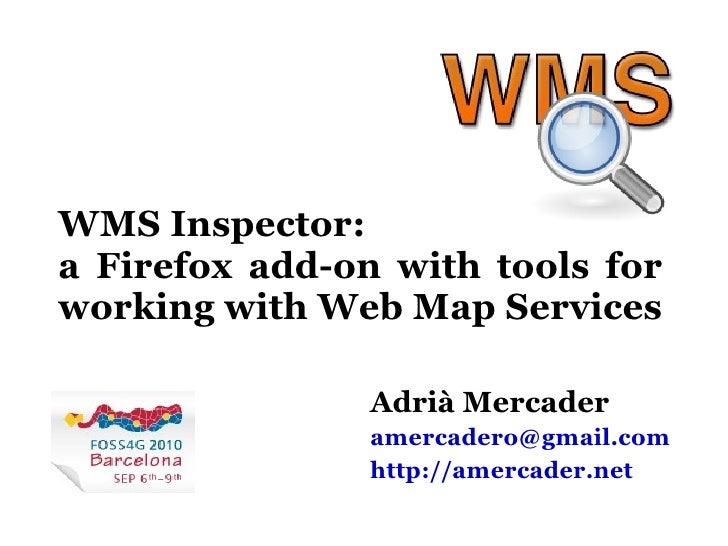 WMS Inspector: a Firefox add-on with tools for working with Web Map Services Adrià Mercader [email_address] http://amercad...