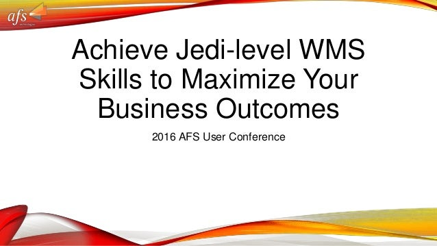Achieve Jedi-level WMS Skills to Maximize Your Business Outcomes 2016 AFS User Conference