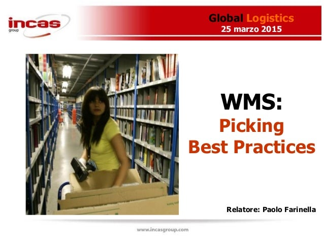 Global Logistics 25 marzo 2015 Relatore: Paolo Farinella WMS: Picking Best Practices
