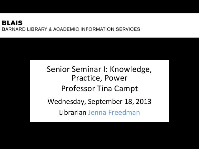 Senior Seminar I: Knowledge, Practice, Power Professor Tina Campt Wednesday, September 18, 2013 Librarian Jenna Freedman