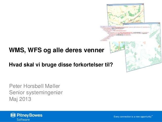 Every connection is a new opportunity™  WMS, WFS og alle deres venner  Hvad skal vi bruge disse forkortelser til?  Peter H...