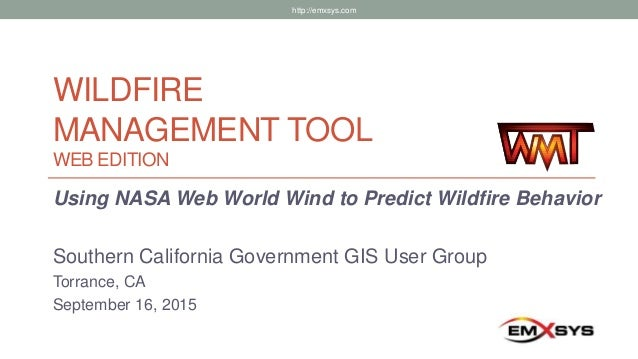 WILDFIRE MANAGEMENT TOOL WEB EDITION Using NASA Web World Wind to Predict Wildfire Behavior Southern California Government...