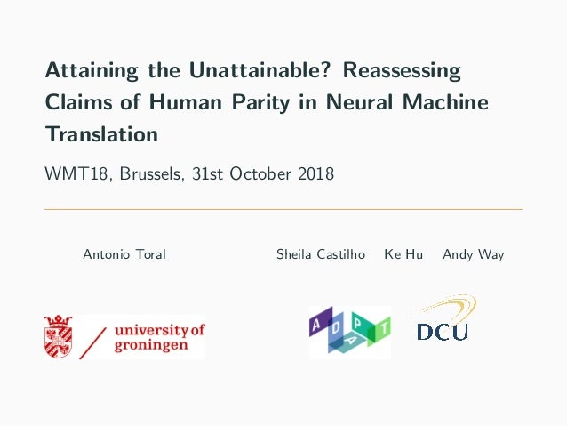 Attaining the Unattainable? Reassessing Claims of Human Parity in Neural Machine Translation WMT18, Brussels, 31st October...