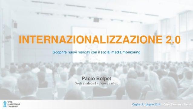 INTERNAZIONALIZZAZIONE 2.0 Scoprire nuovi mercati con il social media monitoring Cagliari 21 giugno 2014 // Open Campus - ...