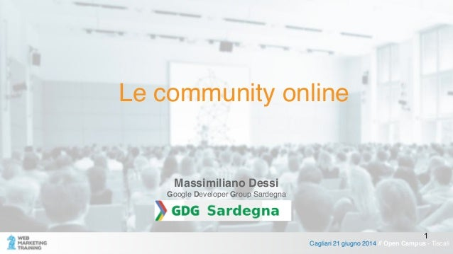 Le community online Cagliari 21 giugno 2014 // Open Campus - Tiscali Massimiliano Dessi! Google Developer Group Sardegna 1