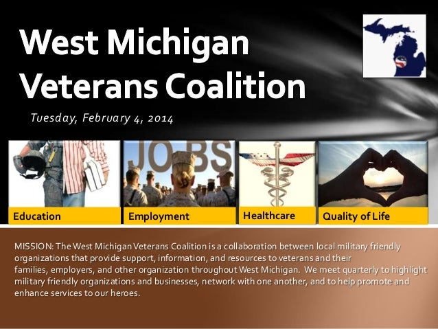 Tuesday, February 4, 2014  Education  Employment  Healthcare  Quality of Life  MISSION: The West Michigan Veterans Coaliti...