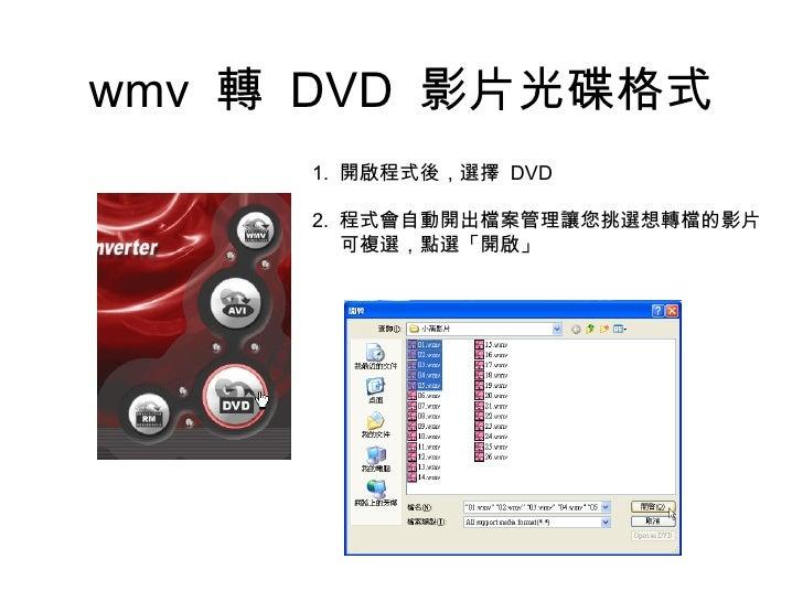 wmv  轉  DVD  影片光碟格式 1.  開啟程式後,選擇  DVD 2.  程式會自動開出檔案管理讓您挑選想轉檔的影片 可複選,點選「開啟」